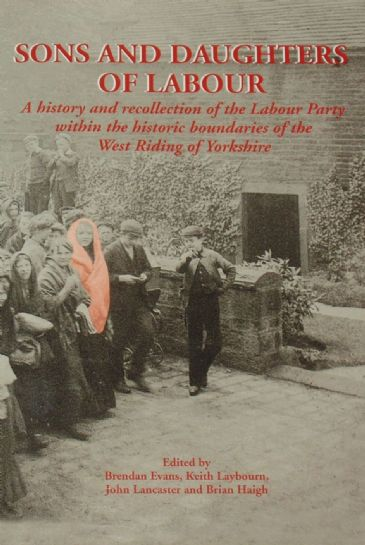 Sons and Daughters of Labour - A History and Recollection of the Labour Party within the Historic Boundaries of the West Riding of Yorkshire